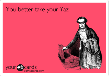 You better take your Yaz.