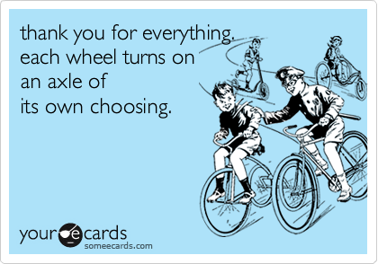 thank you for everything. each wheel turns on an axle ofits own choosing.
