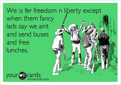 We is fer freedom n liberty except when them fancy lads say we aint and send buses and free lunches.