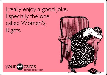 I really enjoy a good joke.  Especially the onecalled Women'sRights.