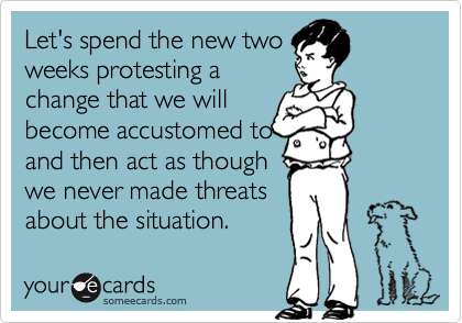 Let's spend the new twoweeks protesting achange that we willbecome accustomed toand then act as thoughwe never made threatsabout the situation.