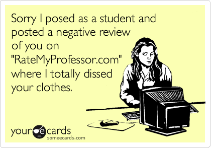 """Sorry I posed as a student and posted a negative review of you on """"RateMyProfessor.com"""" where I totally dissed your clothes."""