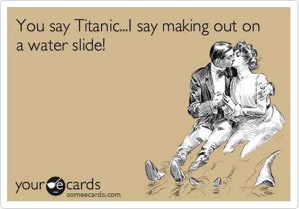 You say Titanic...I say making out on a water slide!