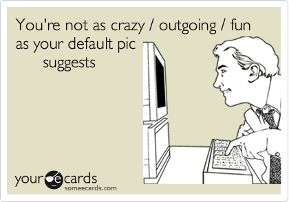 You're not as crazy / outgoing / funas your default pic      suggests
