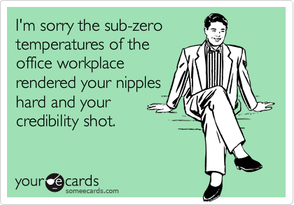 I'm sorry the sub-zero temperatures of theoffice workplacerendered your nippleshard and yourcredibility shot.