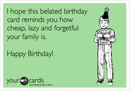 I hope this belated birthday card reminds you how cheap, lazy and forgetful  your family is.  Happy Birthday!