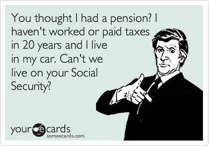 You thought I had a pension? I haven't worked or paid taxesin 20 years and I livein my car. Can't welive on your SocialSecurity?