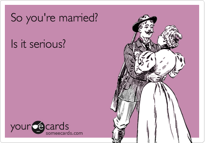 So you're married?     Is it serious?