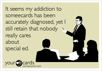 It seems my addiction to someecards has beenaccurately diagnosed, yet Istill retain that nobodyreally caresabout special ed.
