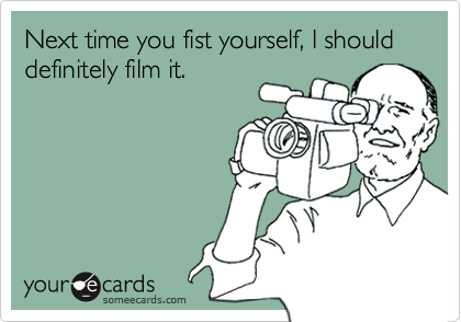 Next time you fist yourself, I should definitely film it.