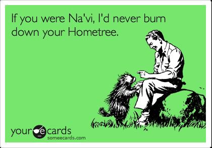 If you were Na'vi, I'd never burn down your Hometree.