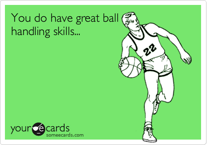 You do have great ball