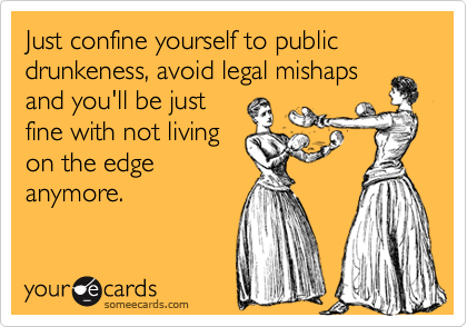 Just confine yourself to public drunkeness, avoid legal mishaps