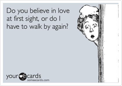 Do you believe in love at first sight, or do I  have to walk by again?