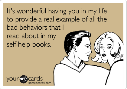 It's wonderful having you in my life to provide a real example of all the bad behaviors that I read about in my self-help books.