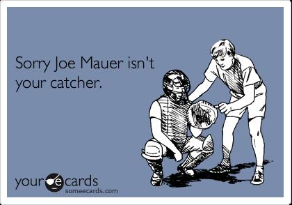 Sorry Joe Mauer isn't your catcher.