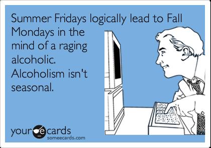 Summer Fridays logically lead to Fall Mondays in themind of a ragingalcoholic.Alcoholism isn'tseasonal.