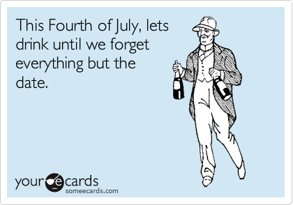 This Fourth of July, lets drink until we forget everything but the date.