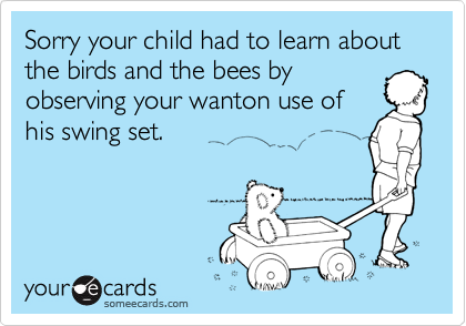 Sorry your child had to learn about the birds and the bees byobserving your wanton use ofhis swing set.