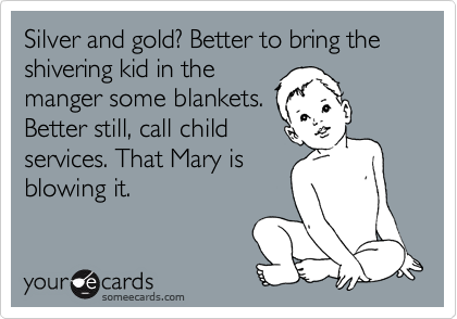 Silver and gold? Better to bring the shivering kid in the manger some blankets. Better still, call child services. That Mary is blowing it.