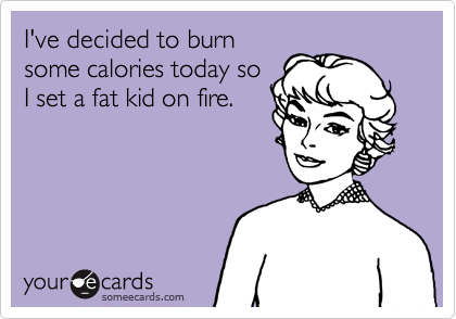 I've decided to burn some calories today so I set a fat kid on fire.