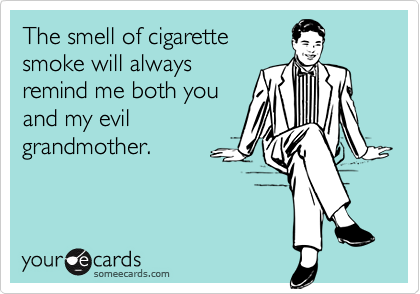 The smell of cigarettesmoke will alwaysremind me both youand my evilgrandmother.