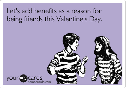 Let's add benefits as a reason for being friends this Valentine's Day.