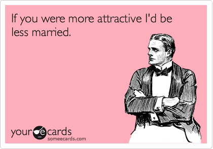 If you were more attractive I'd be less married.