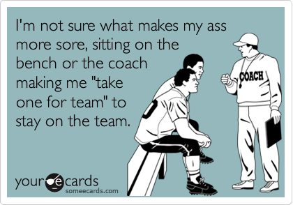 """I'm not sure what makes my assmore sore, sitting on thebench or the coachmaking me """"takeone for team"""" tostay on the team."""