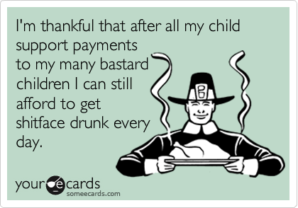 I'm thankful that after all my child support paymentsto my many bastardchildren I can stillafford to getshitface drunk everyday.