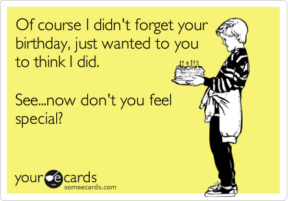 Of course I didn't forget yourbirthday, just wanted to youto think Idid. See...now don't you feelspecial?