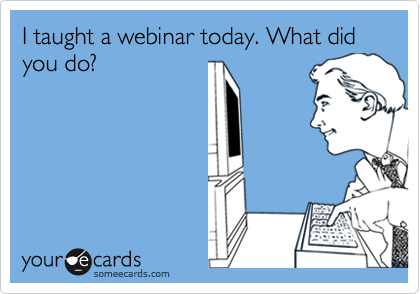 I taught a webinar today. What did you do?