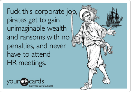 Fuck this corporate job,pirates get to gainunimaginable wealthand ransoms with nopenalties, and neverhave to attend HR meetings.