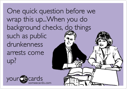 One quick question before we wrap this up...When you do background checks, do things such as public drunkenness arrests come up?