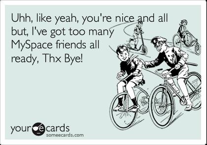 Uhh, like yeah, you're nice and allbut, I've got too manyMySpace friends allready, Thx Bye!