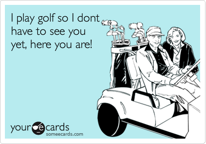 I play golf so I donthave to see youyet, here you are!