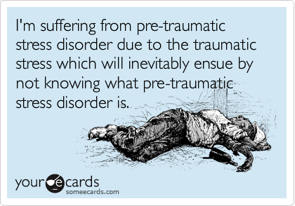 I'm suffering from pre-traumatic stress disorder due to the traumatic stress which will inevitably ensue by not knowing what pre-traumatic stress disorder is.