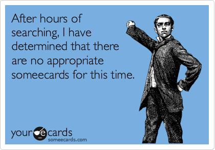 After hours of searching, I have determined that there are no appropriate someecards for this time.