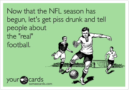 Now that the NFL season has begun, let's get piss drunk and tell people about
