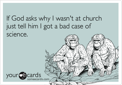 If God asks why I wasn't at church just tell him I got a bad case of science.