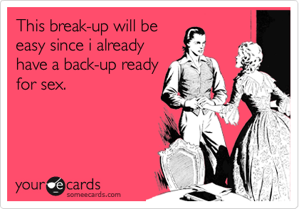 This break-up will be easy since i already have a back-up ready for sex.