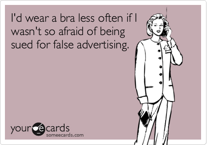 I'd wear a bra less often if I wasn't so afraid of being sued for false advertising.