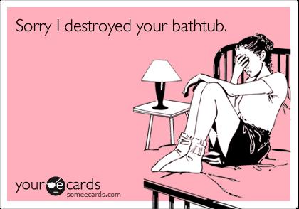 Sorry I destroyed your bathtub.