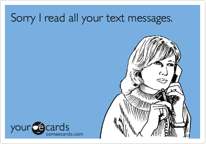 Sorry I read all your text messages.