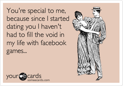 You're special to me, because since I started dating you I haven't had to fill the void in my life with facebook games...