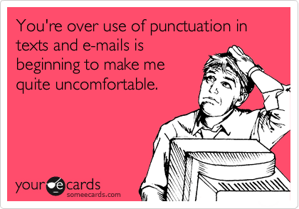 You're over use of punctuation in texts and e-mails is beginning to make me quite uncomfortable.