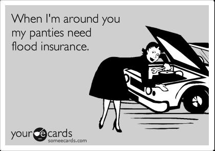 When I'm around you my panties need flood insurance.