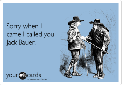 Sorry when Icame I called youJack Bauer.