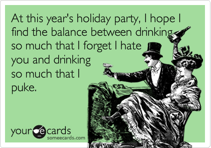 At this year's holiday party, I hope I find the balance between drinkingso much that I forget I hateyou and drinkingso much that Ipuke.