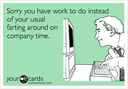 Sorry you have work to do instead of your usualfarting around oncompany time.